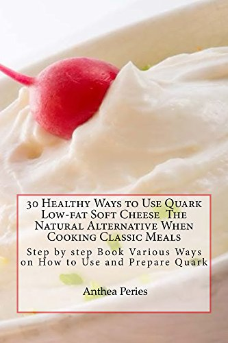 30 Healthy Ways to Use Quark Low-fat Soft Cheese The Natural Alternative When Cooking Classic Meals: Step by step Book Various Ways on How to Use and Prepare ... (Quark Cheese Recipes) (English Edition)