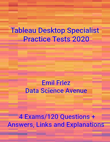 Tableau Desktop Specialist Practice Tests 2020: Prepare for and pass the current Tableau Desktop Specialist Exam (Tableau Certification Exams)