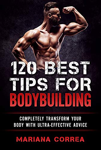 120 BEST TIPS FOR BODYBUILDING: COMPLETELY TRANSFORM YOUR BODY WITH ULTRA-EFFECTIVE ADVICE (English Edition)