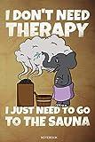 I Don't Need Therapy I Just Need To Go To The Sauna: Lustiges Wellness Notizbuch Therme für Saunameister Spa Geschenk Saunaclub zum Saunieren I ... I Größe 6 x 9 I Liniert...
