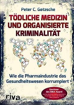 Tödliche Medizin und organisierte Kriminalität: Wie die Pharmaindustrie unser Gesundheitswesen korrumpiert (German Edition) van [Peter C. Gøtzsche]