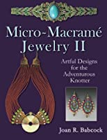Micro-Macrame Jewelry II: Artful Designs for the Adventurous Knotter