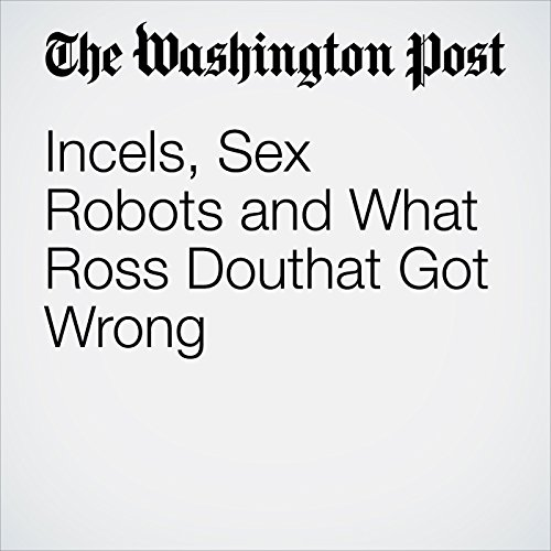 Incels, Sex Robots and What Ross Douthat Got Wrong copertina