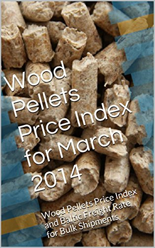 Wood Pellets Price Index for March 2014: Wood Pellets Price Index and Baltic Freight Rate for Bulk Shipments (English Edition)