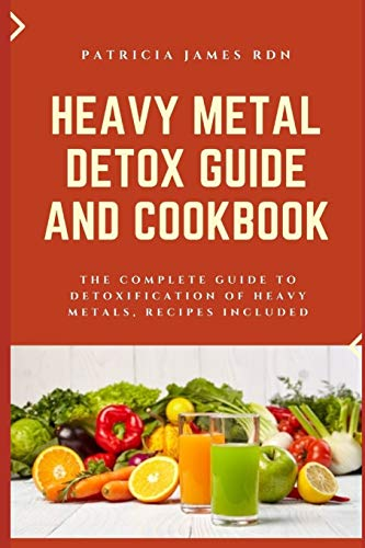 Heavy Metal Detox Guide and Cookbook: The Complete Guide to Detoxification of Heavy Metals, Recipes Included