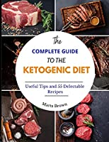 The Complete Guide to the Ketogenic Diet: Useful Tips and 55 Delectable Recipes