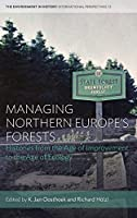 Managing Northern Europe's Forests: Histories from the Age of Improvement to the Age of Ecology (Environment in History: International Perspectives (12))