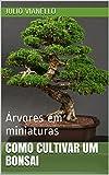 Como cultivar um bonsai: Árvores em miniaturas (Portuguese Edition)