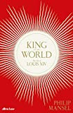 King of the World: The Life of Louis XIV - Philip Mansel