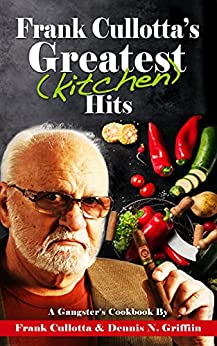 [Frank Cullotta, Dennis N. Griffin]のFrank Cullotta's Greatest (Kitchen) Hits: A Gangster's Cookbook (English Edition)
