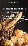 El libro de cocina de la máquina de pan - 50 recetas sencillas para principiantes para hacer pan y panecillos caseros -