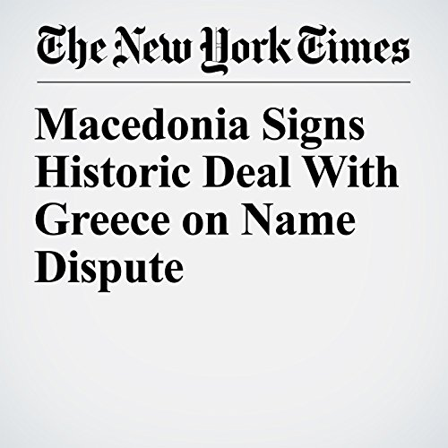 Macedonia Signs Historic Deal With Greece on Name Dispute copertina