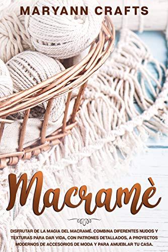Macramè: Disfrutar De La Magia Del Macramé. Combina Diferentes Nudos Y Texturas Para Dar Vida, Con Patrones Detallados, A Proyectos Modernos De Accesorios De Moda Y Para Amueblar Tu Casa.