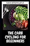 THE CARB CYCLING FOR BEGINNERS: PREFCET CARB CYCLING GUIDE PLUS HEALTHY AND DELICOUS RECIPES TO MANGE WEIGHT FAT LOSS & TYPE 2 DIABETES
