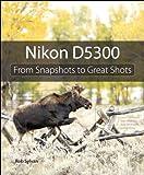 Nikon D5300: From Snapshots to Great Shots (English Edition)
