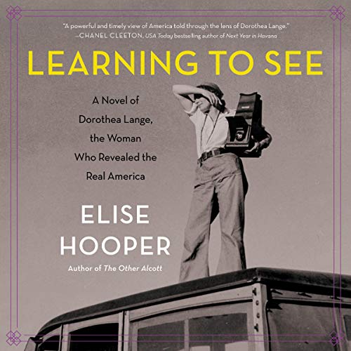 Learning to See     A Novel of Dorothea Lange, the Woman Who Revealed the Real America              By:                                                                                                                                 Elise Hooper                               Narrated by:                                                                                                                                 Cassandra Campbell                      Length: 10 hrs and 28 mins     12 ratings     Overall 4.5