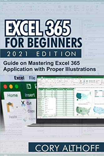 EXCEL 365 FOR BEGINNERS 2021 EDITION: Guide on Mastering Excel 365 Application with Proper Illustrat