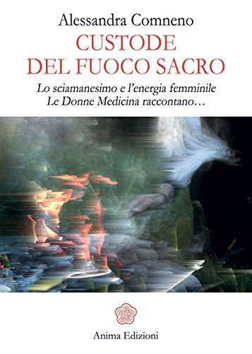 Custode del fuoco sacro. Lo sciamanesimo e l'energia femminile. Le donne medicina raccontano...