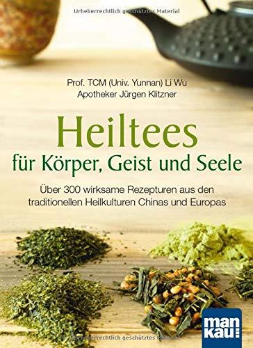 Heiltees für Körper, Geist und Seele: 304 wirksame Rezepturen aus den traditionellen Heilkulturen Chinas und Europas: über 300 wirksame Rezepturen ... Heilkulturen Chinas und Europas