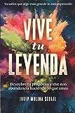 VIVE TU LEYENDA: Descubre tu propósito y vive con abundancia haciendo lo que amas