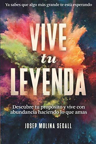 VIVE TU LEYENDA: Descubre tu propósito y vive con abundancia haciendo lo...