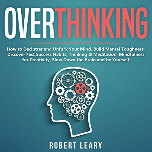Overthinking: How to Declutter and Unfu*k Your Mind, Build Mental Toughness, Discover Fast Success Habits, Thinking & Meditation, Mindfulness for Creativity, Slow Down the Brain and Be Yourself