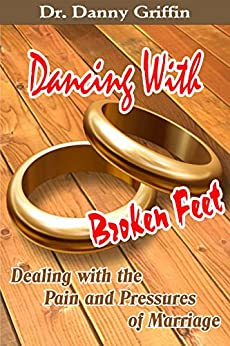 Dancing With Broken Feet: Dealing with the Pain and Pressures of Marriage by [Danny Griffin]