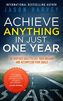 Achieve Anything In Just One Year: Be Inspired Daily to Live Your Dreams and Accomplish Your Goals by [Jason Harvey]
