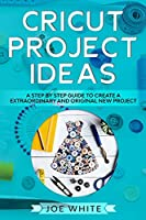 Cricut Project Ideas: A Step by Step Guide to Create an Extraordinary and Original New Project