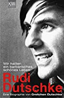 Rudi Dutschke: Wir hatten ein barbarisches, schoenes Leben