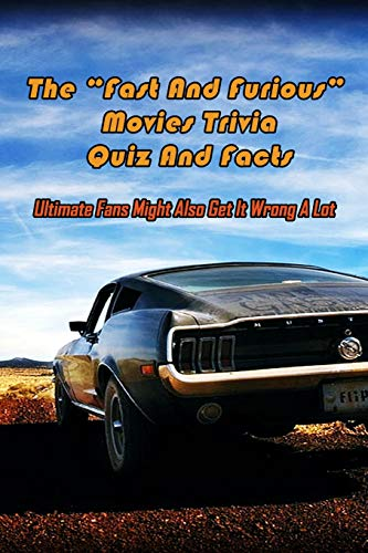 """The """"Fast And Furious"""" Movies Trivia Quiz And Facts: Ultimate Fans Might Also Get It Wrong A Lot: Fast And Furious Trivia Book"""
