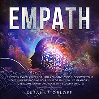 Empath: The 2019 Survival Guide for Highly Sensitive People. Discover Your Gift While Developing Your Sense of Self with Life Strategies - Overcome Anxiety and Fears with Empathy Effects!                   By:                                                                                                                                 Suzanne Orloff                               Narrated by:                                                                                                                                 Katherine R. Urpani                      Length: 3 hrs and 26 mins     25 ratings     Overall 4.8