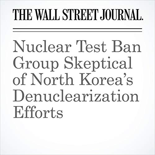 Nuclear Test Ban Group Skeptical of North Korea's Denuclearization Efforts copertina