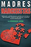 Madres Narcisistas: Comprender y lidiar con la personalidad narcisista en su familia. Cómo recuperarse y curarse del abuso emocional y psicológico de madres manipuladoras.