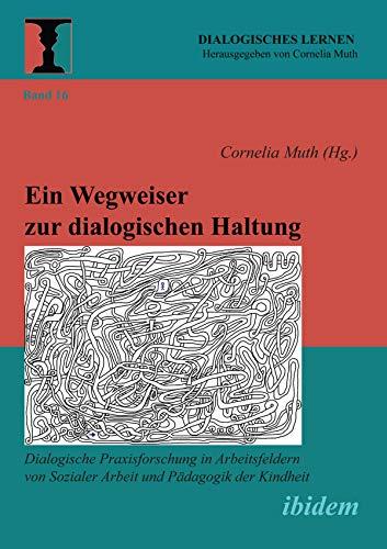 Ein Wegweiser zur dialogischen Haltung: Dialogische Praxisforschung in Arbeitsfeldern von Sozialer Arbeit und Pädagogik der Kindheit (Dialogisches Lernen 16)