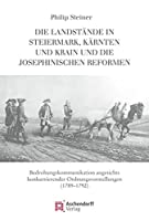 Die Landstaende in Steiermark, Kaernten und Krain und die josephinischen Reformen: Bedrohungskommunikation angesichts konkurrierender Ordnungsvorstellungen. (1789-1792)