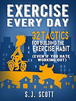 Exercise Every Day: 32 Tactics for Building the Exercise Habit (Even If You Hate Working Out) by [S.J. Scott]