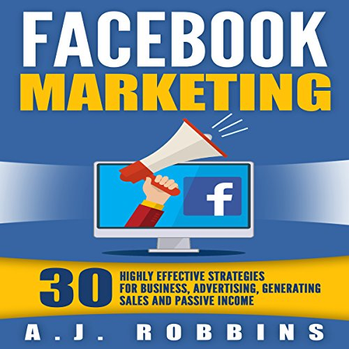 Facebook Marketing: 30 Highly Effective Strategies for Business, Advertising, Generating Sales, and Passive Income cover art