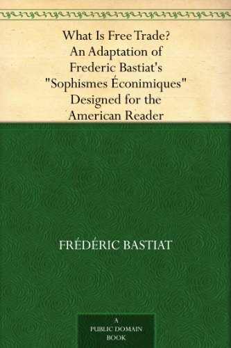"""What Is Free Trade? An Adaptation of Frederic Bastiat's """"Sophismes Éconimiques"""" Designed for the American Reader (English Edition)"""