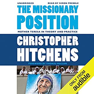 The Missionary Position     Mother Teresa in Theory and Practice              Written by:                                                                                                                                 Christopher Hitchens,                                                                                        Thomas Mallon (foreword)                               Narrated by:                                                                                                                                 Simon Prebble                      Length: 2 hrs and 11 mins     3 ratings     Overall 4.7