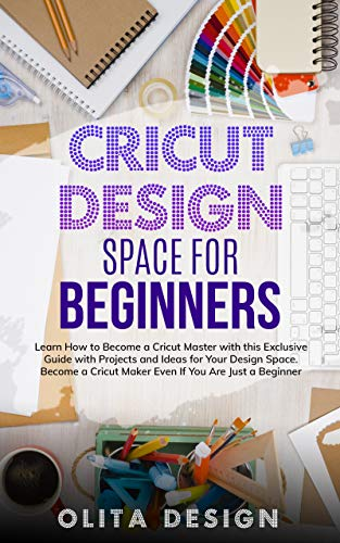Cricut Design Space for Beginners: Learn How to Become a Cricut Maker with this Exclusive Guide with Projects and Ideas for Your Design Space Even if you ... (Cricut Projects Book 1) (English Edition)