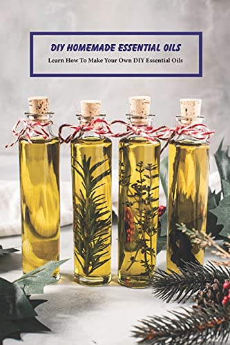 DIY Homemade Essential Oils: Learn How To Make Your Own DIY Essential Oils: DIY Natural - Gifts for Women