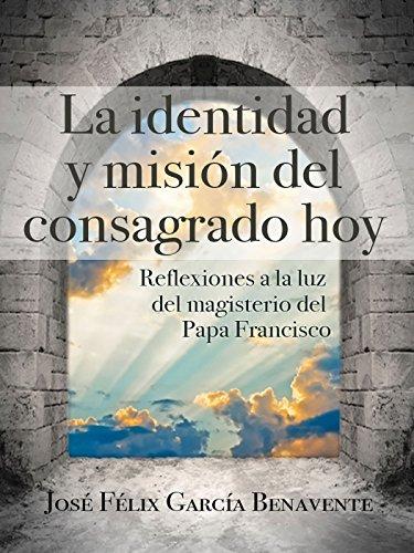 La identidad y misión del consagrado hoy. Reflexiones a la luz del magisterio del Papa Francisco
