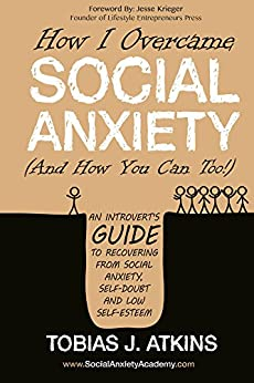How I Overcame Social Anxiety: An Introvert's Guide to Recovering From Social Anxiety, Self-Doubt and Low Self-Esteem by [Tobias Atkins, Jesse Krieger]
