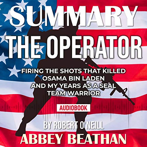 Summary of The Operator: Firing the Shots that Killed Osama bin Laden and My Years as a SEAL Team Warrior by Robert O'Neill Audiobook By Abbey Beathan cover art