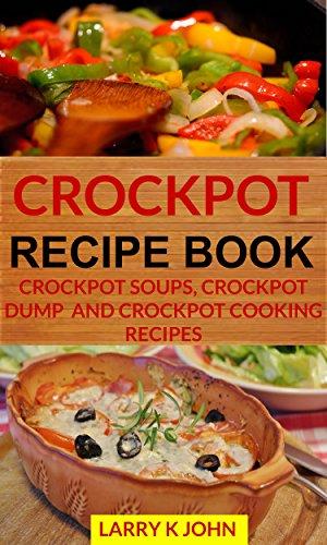 Crockpot Recipe Book Crockpot Soups Crockpot Dump And Crockpot Cooking Recipes English Edition Ebook John Larry K Amazon De Kindle Shop