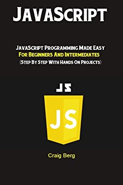 JavaScript: JavaScript Programming Made Easy for Beginners & Intermediates (Step By Step With Hands On Projects)