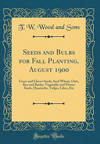 Seeds and Bulbs for Fall Planting, August 1900: Grass and Clover Seeds, Seed Wheat, Oats, Rye and Barley, Vegetable and Flower Seeds, Hyacinths, Tulips, Lilies, Etc (Classic Reprint)