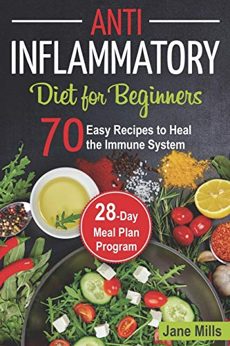 Anti-Inflammatory Diet for Beginners: 70 Easy Recipes to Heal the Immune System & 28-Day Meal Plan Program