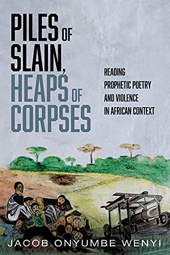 Piles of Slain, Heaps of Corpses: Reading Prophetic Poetry and Violence in African Context (English Edition)
